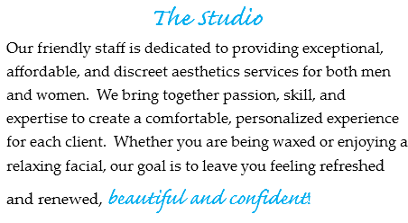 The Studio Our friendly staff is dedicated to providing exceptional, affordable, and discreet aesthetics services for both men and women. We bring together passion, skill, and expertise to create a comfortable, personalized experience for each client. Whether you are being waxed or enjoying a relaxing facial, our goal is to leave you feeling refreshed and renewed, beautiful and confident!